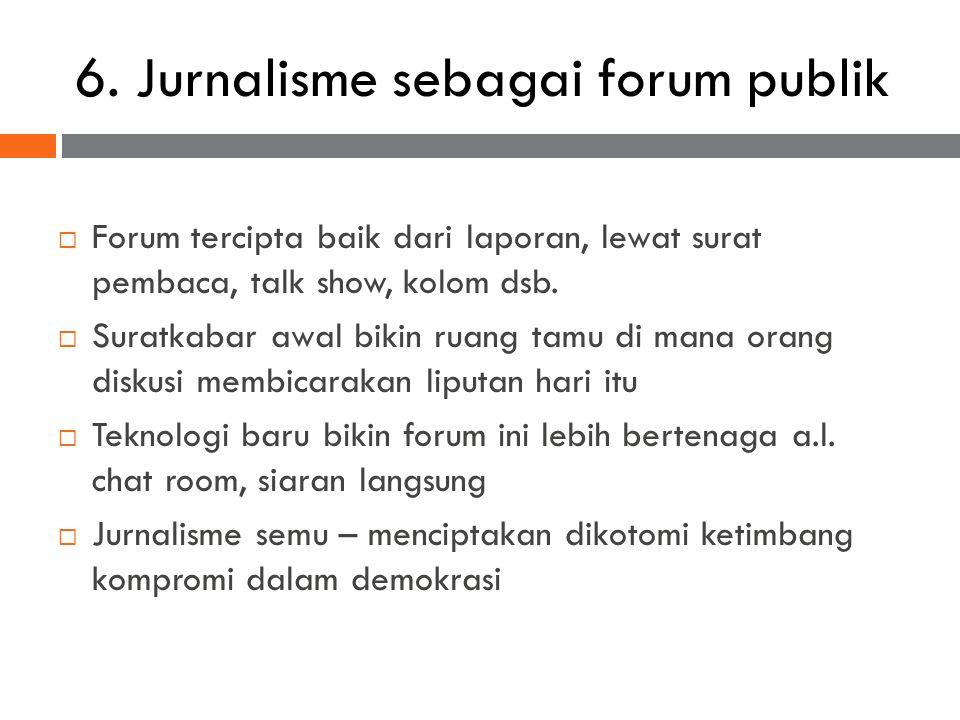 6. Jurnalisme sebagai forum publik  Forum tercipta baik dari laporan, lewat surat pembaca, talk show, kolom dsb.  Suratkabar awal bikin ruang tamu d