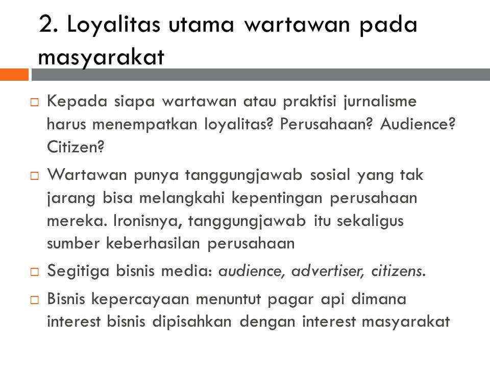 2. Loyalitas utama wartawan pada masyarakat  Kepada siapa wartawan atau praktisi jurnalisme harus menempatkan loyalitas? Perusahaan? Audience? Citize