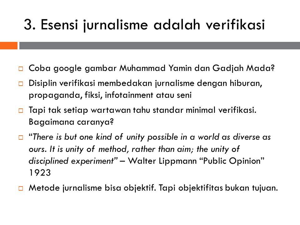 3. Esensi jurnalisme adalah verifikasi  Coba google gambar Muhammad Yamin dan Gadjah Mada?  Disiplin verifikasi membedakan jurnalisme dengan hiburan