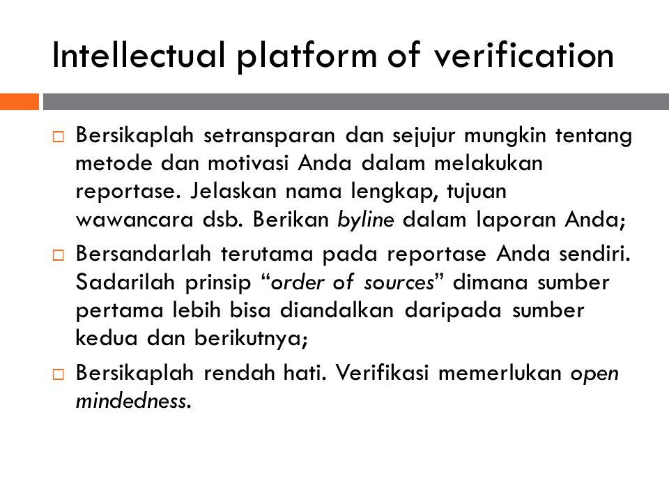 Intellectual platform of verification  Bersikaplah setransparan dan sejujur mungkin tentang metode dan motivasi Anda dalam melakukan reportase. Jelas