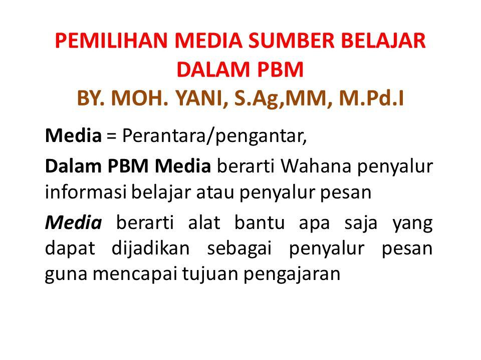 PEMILIHAN MEDIA SUMBER BELAJAR DALAM PBM BY. MOH. YANI, S.Ag,MM, M.Pd.I Media = Perantara/pengantar, Dalam PBM Media berarti Wahana penyalur informasi