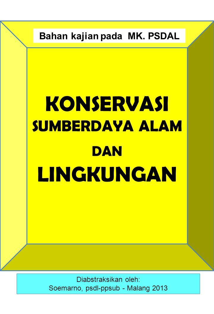 KONSERVASI SUMBERDAYA ALAM DAN LINGKUNGAN Diabstraksikan oleh: Soemarno, psdl-ppsub - Malang 2013 Bahan kajian pada MK.