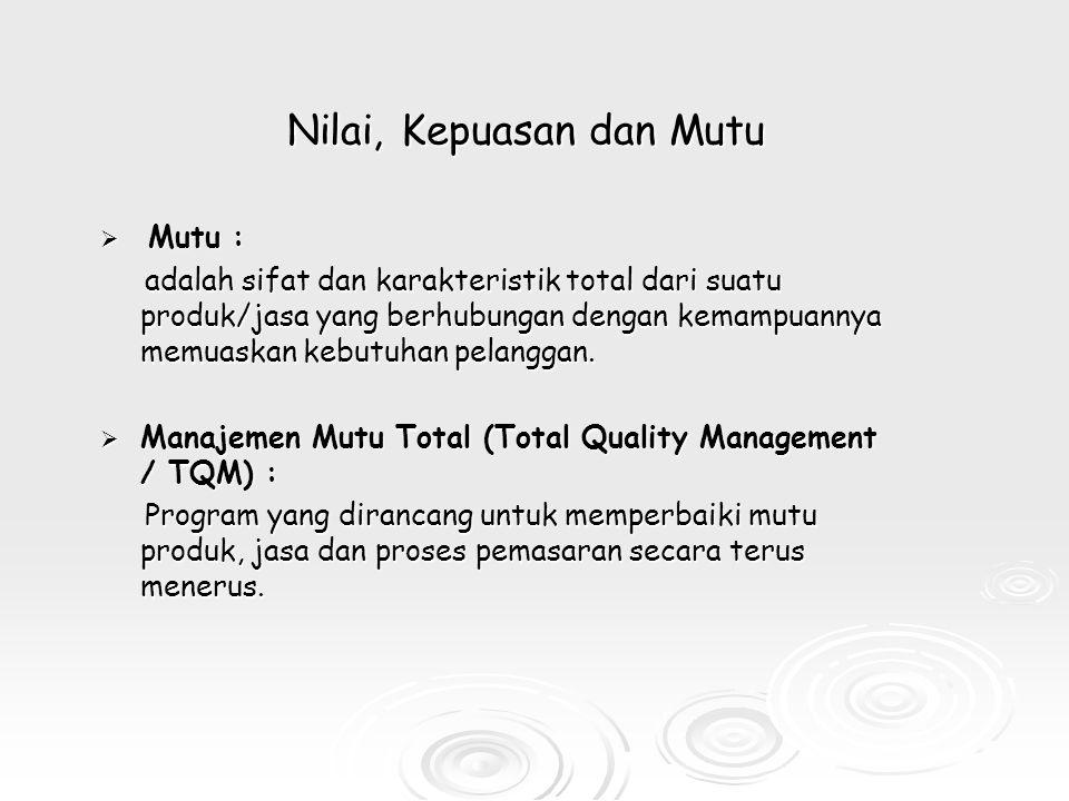 Nilai, Kepuasan dan Mutu  Mutu : adalah sifat dan karakteristik total dari suatu produk/jasa yang berhubungan dengan kemampuannya memuaskan kebutuhan pelanggan.
