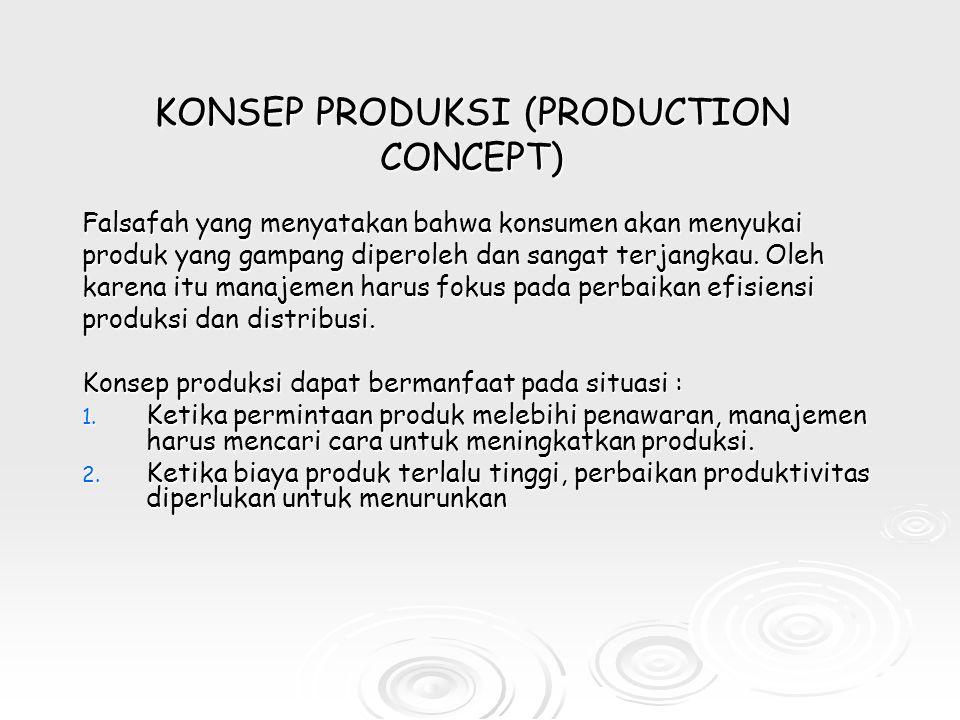 KONSEP PRODUKSI (PRODUCTION CONCEPT) Falsafah yang menyatakan bahwa konsumen akan menyukai produk yang gampang diperoleh dan sangat terjangkau.