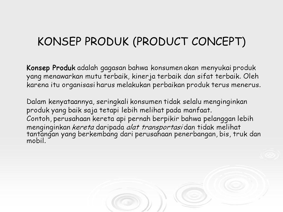 KONSEP PRODUK (PRODUCT CONCEPT) Konsep Produk adalah gagasan bahwa konsumen akan menyukai produk yang menawarkan mutu terbaik, kinerja terbaik dan sifat terbaik.