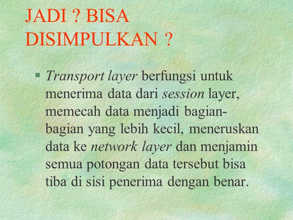 JADI ? BISA DISIMPULKAN ? §Transport layer berfungsi untuk menerima data dari session layer, memecah data menjadi bagian- bagian yang lebih kecil, men