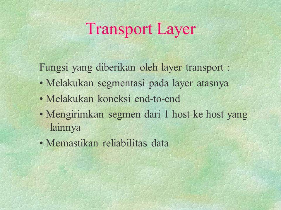 Transport Layer Fungsi yang diberikan oleh layer transport : Melakukan segmentasi pada layer atasnya Melakukan koneksi end-to-end Mengirimkan segmen dari 1 host ke host yang lainnya Memastikan reliabilitas data