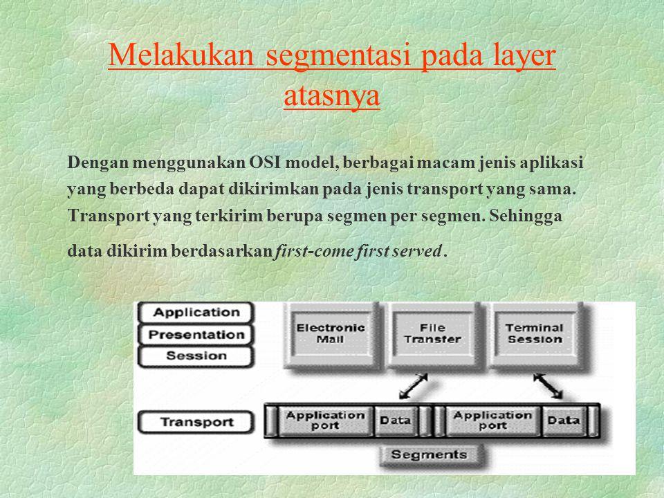Melakukan segmentasi pada layer atasnya Dengan menggunakan OSI model, berbagai macam jenis aplikasi yang berbeda dapat dikirimkan pada jenis transport yang sama.