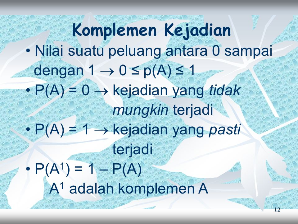 12 Komplemen Kejadian Nilai suatu peluang antara 0 sampai dengan 1  0 ≤ p(A) ≤ 1 P(A) = 0  kejadian yang tidak mungkin terjadi P(A) = 1  kejadian yang pasti terjadi P(A 1 ) = 1 – P(A) A 1 adalah komplemen A