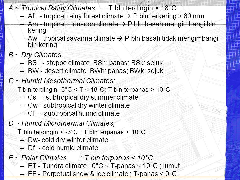 A ~ Tropical Rainy Climates: T bln terdingin > 18°C –Af - tropical rainy forest climate  P bln terkering > 60 mm –Am - tropical monsoon climate  P b
