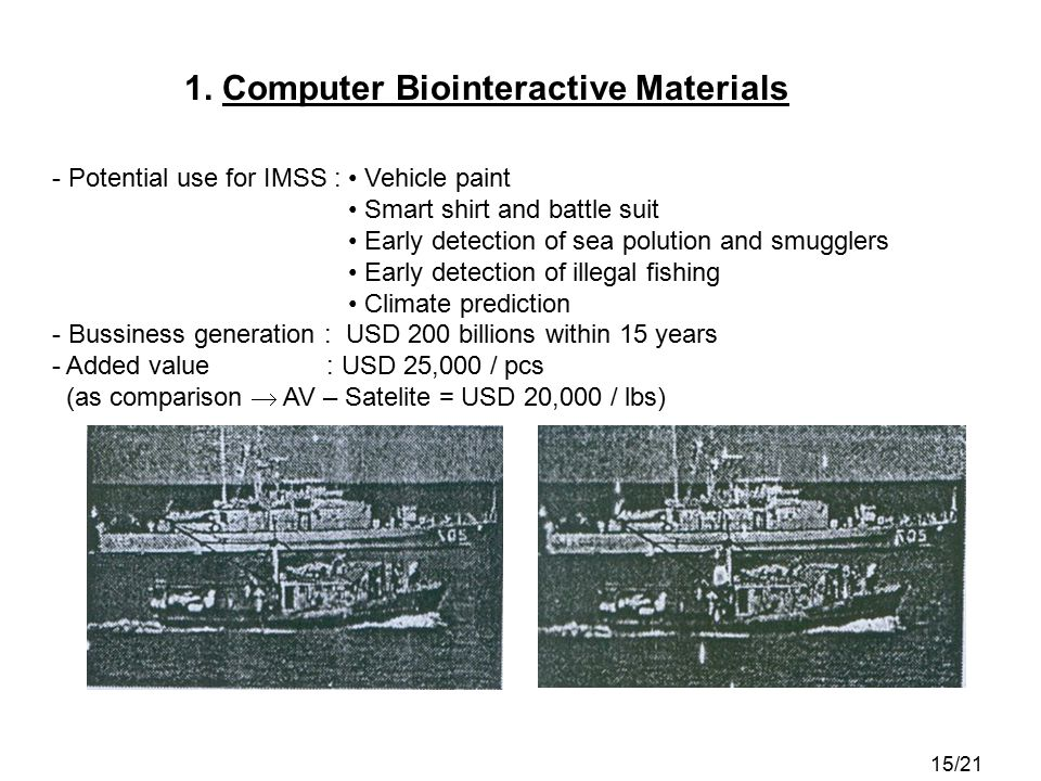 1. Computer Biointeractive Materials - Potential use for IMSS : Vehicle paint Smart shirt and battle suit Early detection of sea polution and smuggler