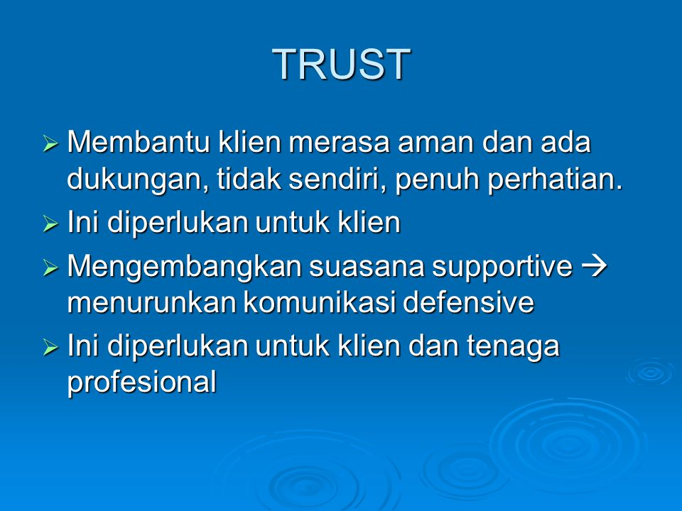 TRUST  Membantu klien merasa aman dan ada dukungan, tidak sendiri, penuh perhatian.  Ini diperlukan untuk klien  Mengembangkan suasana supportive 