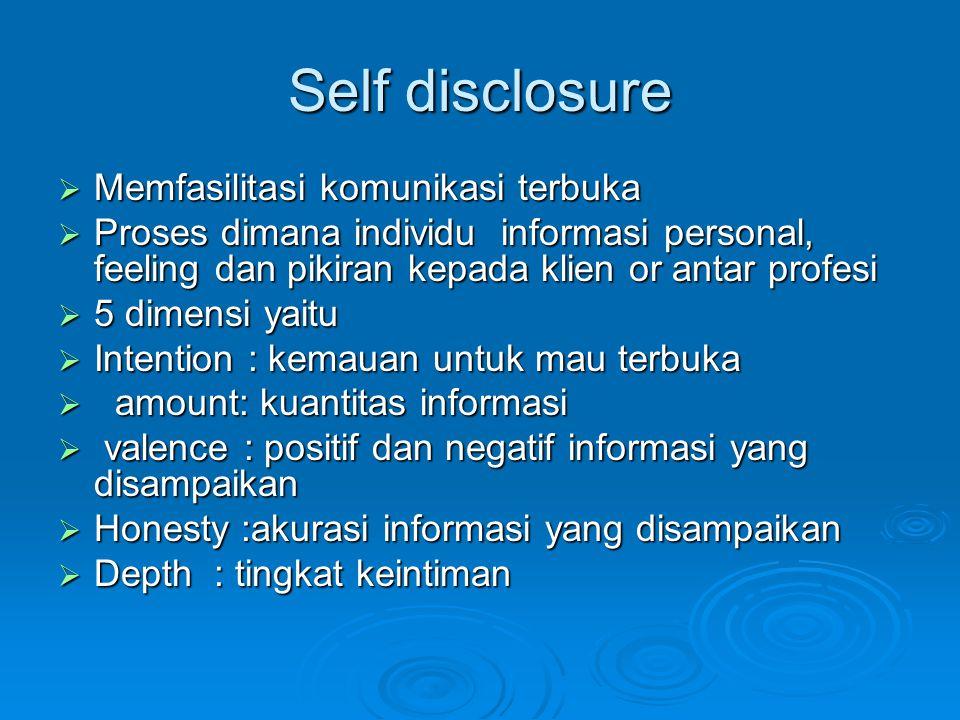 Self disclosure  Memfasilitasi komunikasi terbuka  Proses dimana individu informasi personal, feeling dan pikiran kepada klien or antar profesi  5