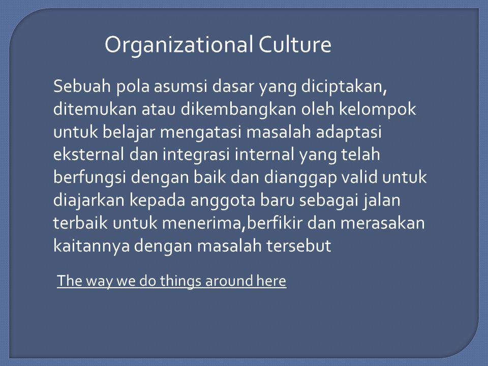 Organizational Culture Sebuah pola asumsi dasar yang diciptakan, ditemukan atau dikembangkan oleh kelompok untuk belajar mengatasi masalah adaptasi eksternal dan integrasi internal yang telah berfungsi dengan baik dan dianggap valid untuk diajarkan kepada anggota baru sebagai jalan terbaik untuk menerima,berfikir dan merasakan kaitannya dengan masalah tersebut The way we do things around here