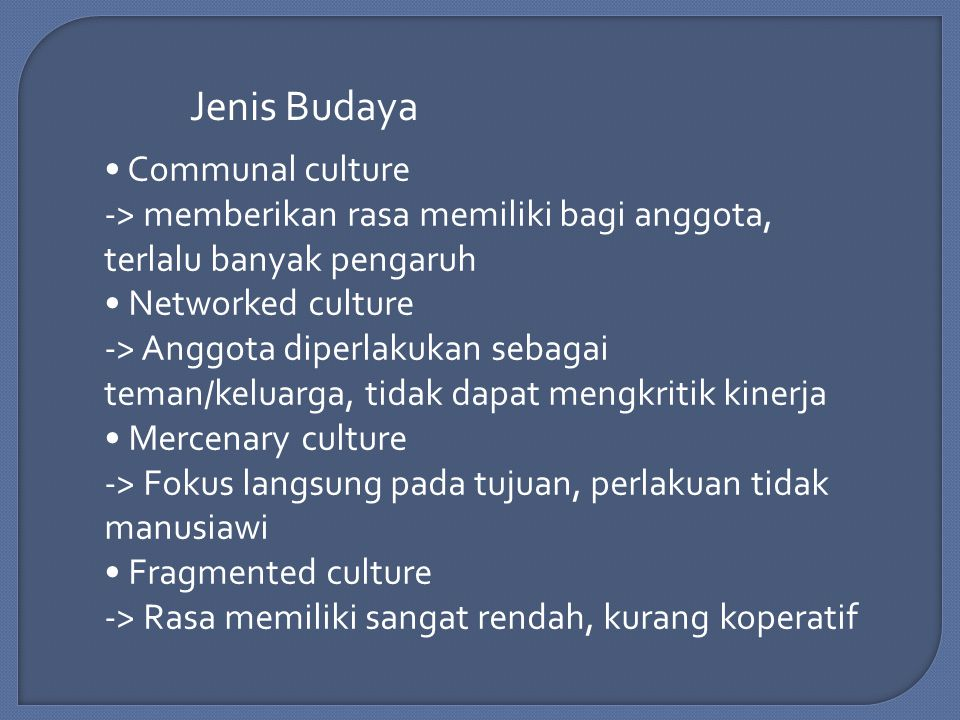 Jenis Budaya Communal culture -> memberikan rasa memiliki bagi anggota, terlalu banyak pengaruh Networked culture -> Anggota diperlakukan sebagai teman/keluarga, tidak dapat mengkritik kinerja Mercenary culture -> Fokus langsung pada tujuan, perlakuan tidak manusiawi Fragmented culture -> Rasa memiliki sangat rendah, kurang koperatif