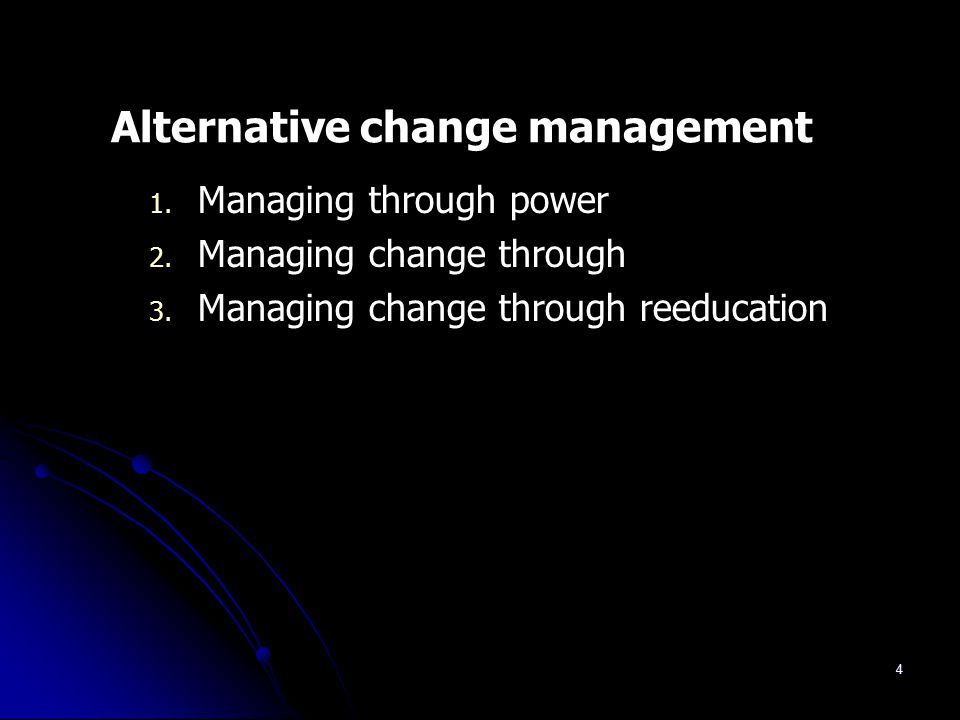 4 Alternative change management 1. Managing through power 2. Managing change through 3. Managing change through reeducation
