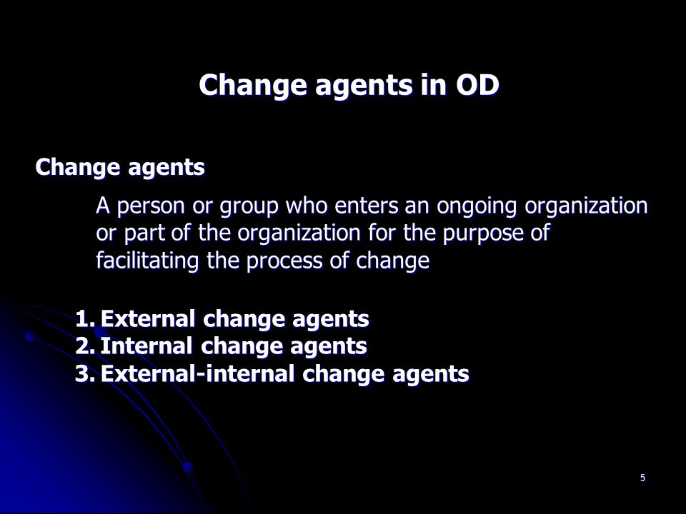 5 Change agents in OD Change agents A person or group who enters an ongoing organization or part of the organization for the purpose of facilitating t