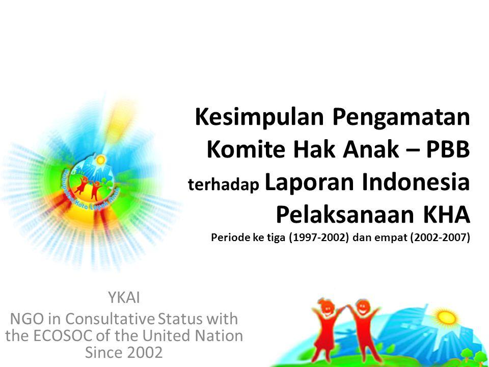 Kesimpulan Pengamatan Komite Hak Anak – PBB terhadap Laporan Indonesia Pelaksanaan KHA Periode ke tiga (1997-2002) dan empat (2002-2007) YKAI NGO in Consultative Status with the ECOSOC of the United Nation Since 2002