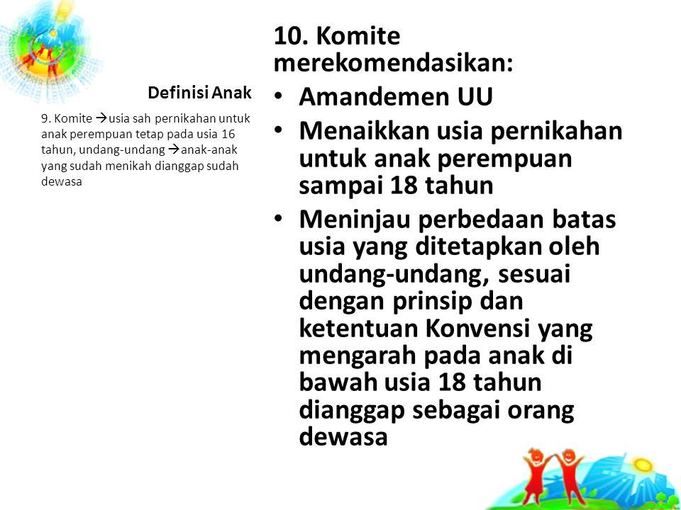 10. Komite merekomendasikan: Amandemen UU Menaikkan usia pernikahan untuk anak perempuan sampai 18 tahun Meninjau perbedaan batas usia yang ditetapkan
