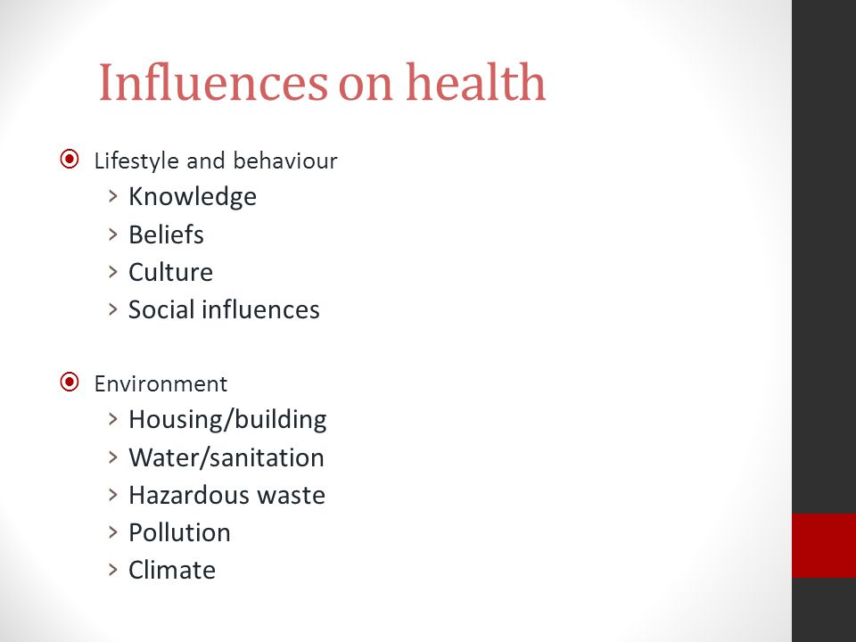 Influences on health  Lifestyle and behaviour › Knowledge › Beliefs › Culture › Social influences  Environment › Housing/building › Water/sanitation