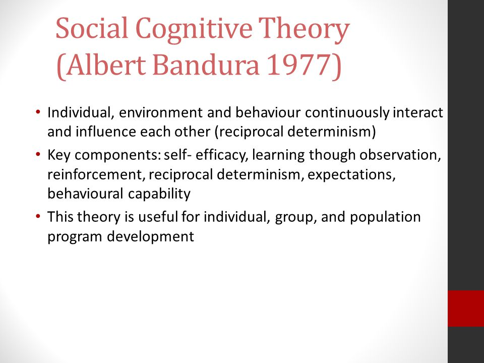 Social Cognitive Theory (Albert Bandura 1977) Individual, environment and behaviour continuously interact and influence each other (reciprocal determi
