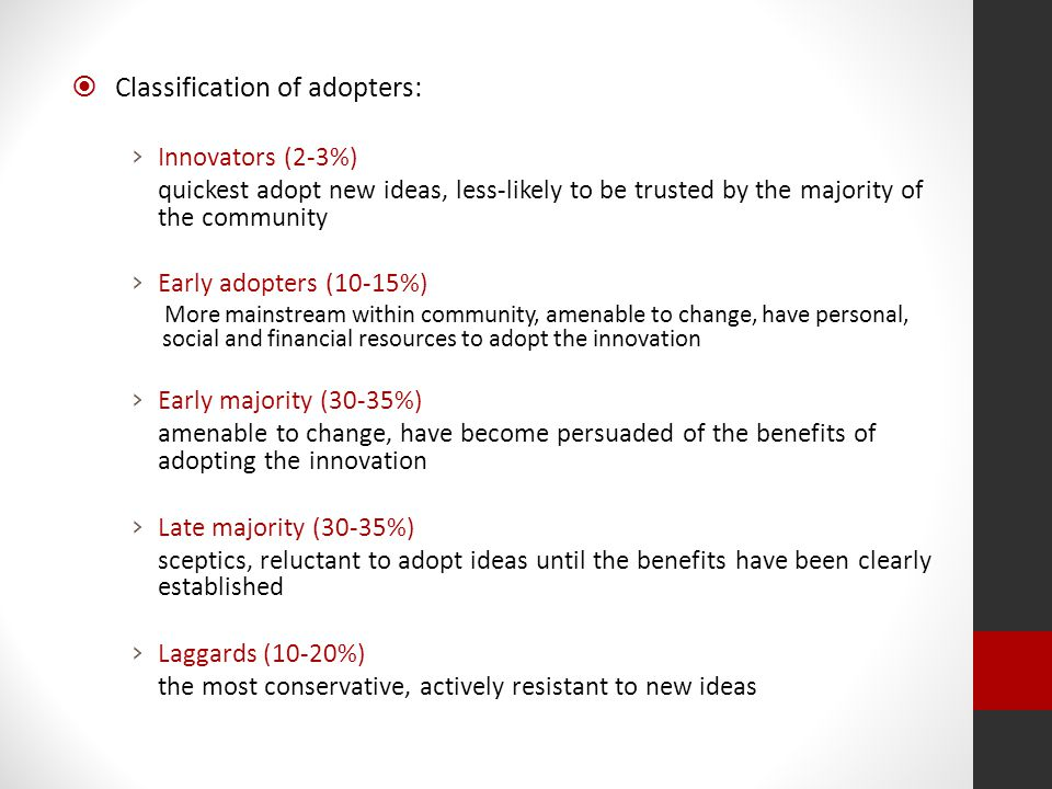  Classification of adopters: › Innovators (2-3%) quickest adopt new ideas, less-likely to be trusted by the majority of the community › Early adopters (10-15%) More mainstream within community, amenable to change, have personal, social and financial resources to adopt the innovation › Early majority (30-35%) amenable to change, have become persuaded of the benefits of adopting the innovation › Late majority (30-35%) sceptics, reluctant to adopt ideas until the benefits have been clearly established › Laggards (10-20%) the most conservative, actively resistant to new ideas