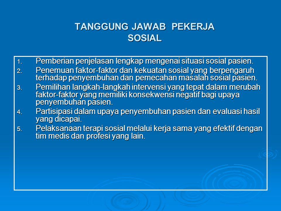 TANGGUNG JAWAB PEKERJA SOSIAL 1. Pemberian penjelasan lengkap mengenai situasi sosial pasien. 2. Penemuan faktor-faktor dan kekuatan sosial yang berpe