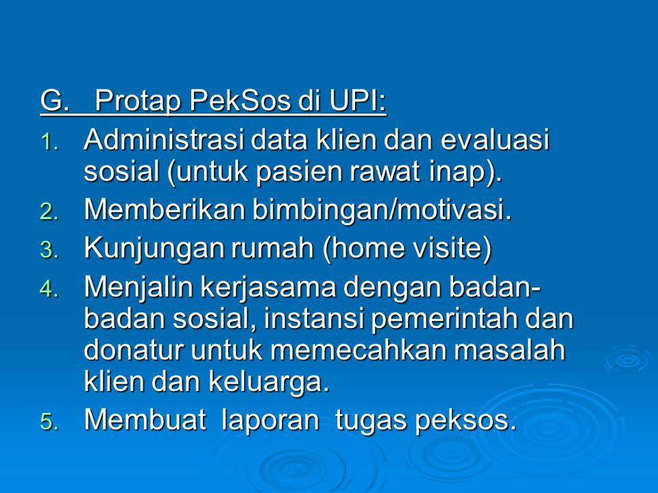 G. Protap PekSos di UPI: 1. Administrasi data klien dan evaluasi sosial (untuk pasien rawat inap). 2. Memberikan bimbingan/motivasi. 3. Kunjungan ruma