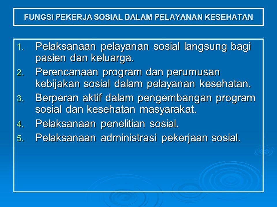 FUNGSI PEKERJA SOSIAL DALAM PELAYANAN KESEHATAN 1. Pelaksanaan pelayanan sosial langsung bagi pasien dan keluarga. 2. Perencanaan program dan perumusa