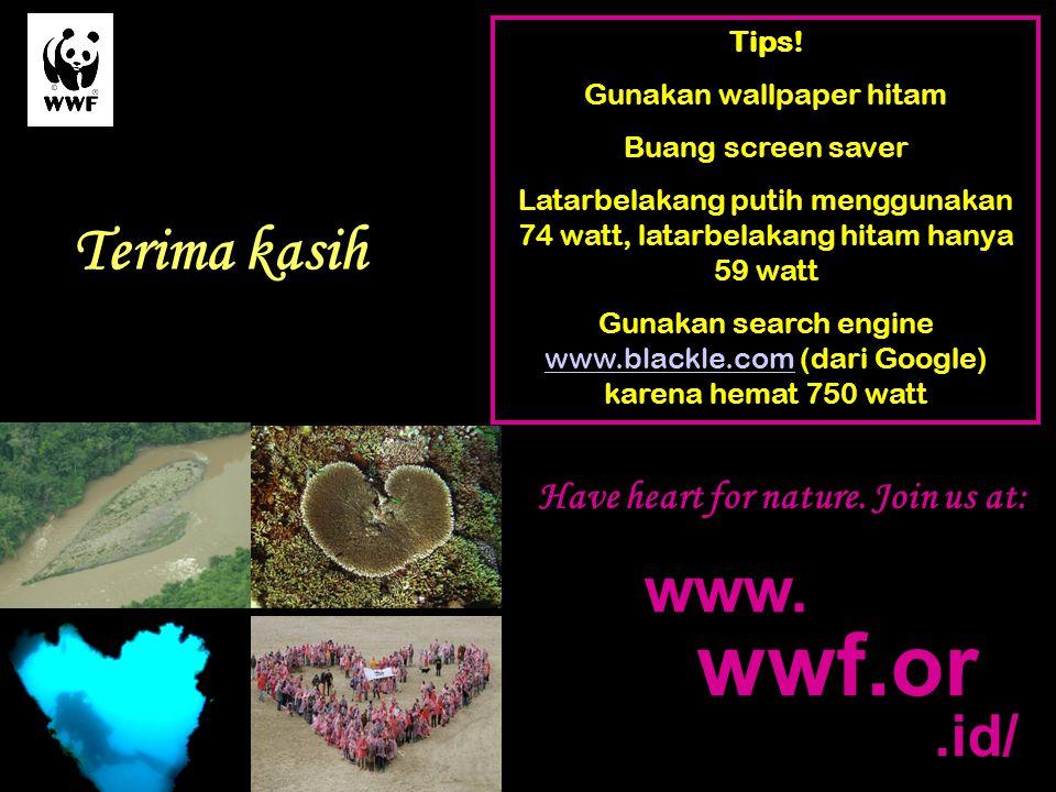 .id/ www. wwf.or Tips! Gunakan wallpaper hitam Buang screen saver Latarbelakang putih menggunakan 74 watt, latarbelakang hitam hanya 59 watt Gunakan s