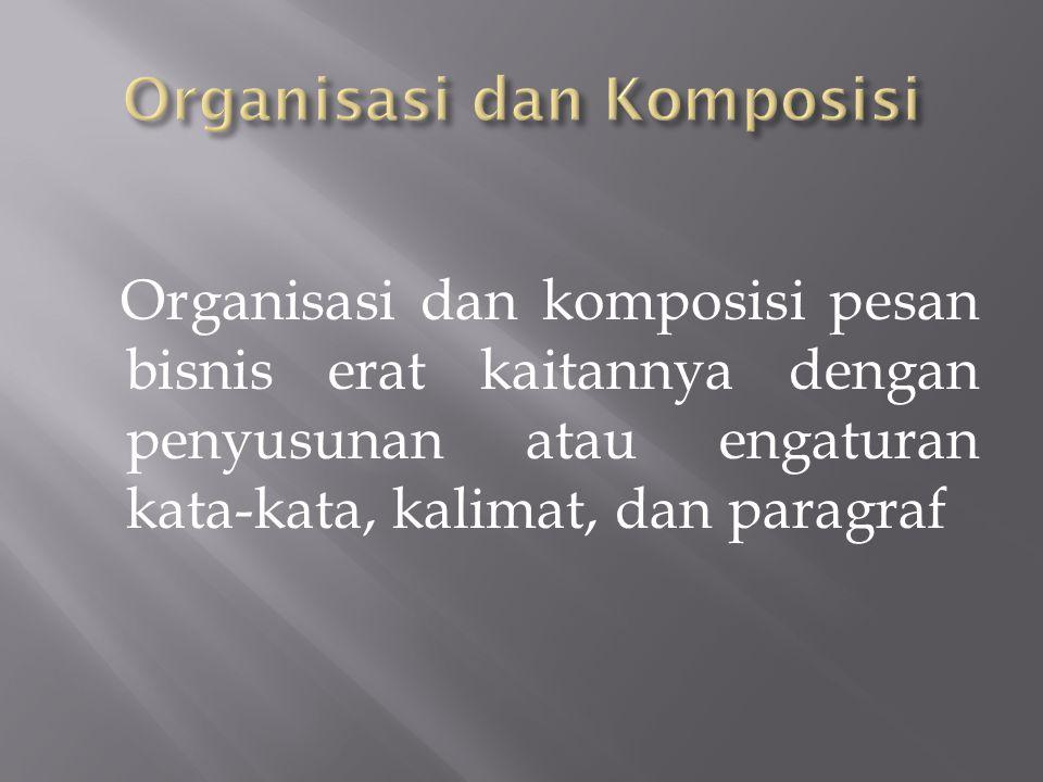 Organisasi dan komposisi pesan bisnis erat kaitannya dengan penyusunan atau engaturan kata-kata, kalimat, dan paragraf