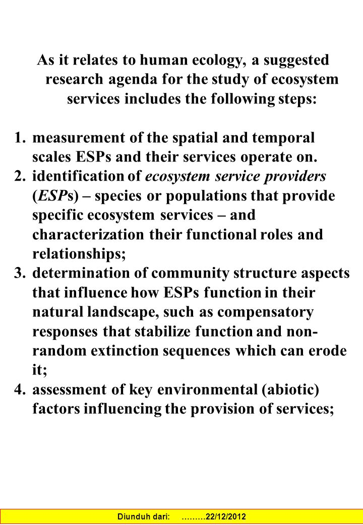 As it relates to human ecology, a suggested research agenda for the study of ecosystem services includes the following steps: 1.measurement of the spatial and temporal scales ESPs and their services operate on.