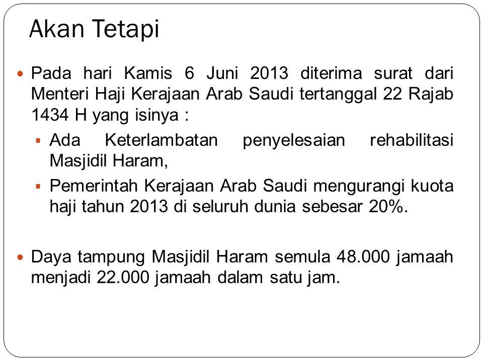 Akan Tetapi Pada hari Kamis 6 Juni 2013 diterima surat dari Menteri Haji Kerajaan Arab Saudi tertanggal 22 Rajab 1434 H yang isinya :  Ada Keterlamba