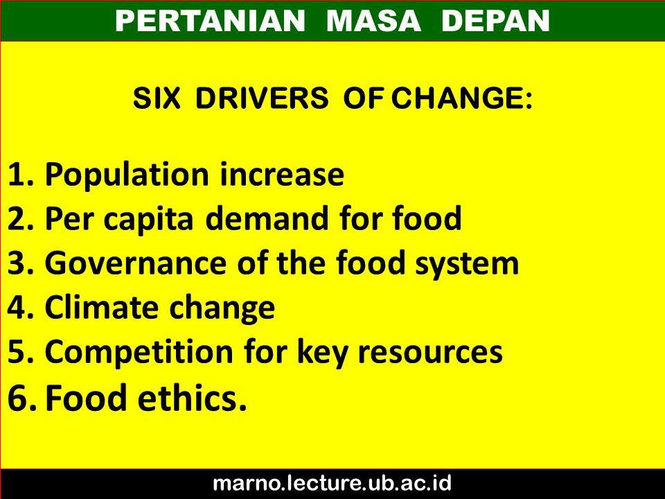 PERTANIAN MASA DEPAN marno.lecture.ub.ac.id SIX DRIVERS OF CHANGE: 1.Population increase 2.Per capita demand for food 3.Governance of the food system