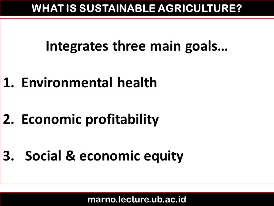 WHAT IS SUSTAINABLE AGRICULTURE? marno.lecture.ub.ac.id Integrates three main goals… 1. Environmental health 2. Economic profitability 3.Social & econ