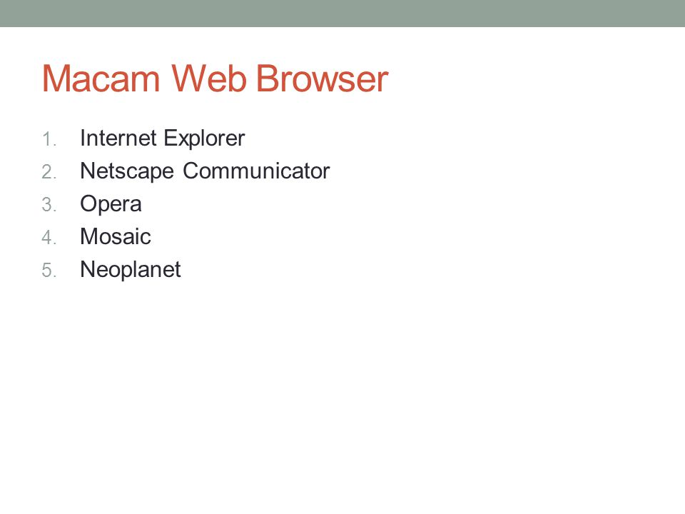 Macam Web Browser 1. Internet Explorer 2. Netscape Communicator 3. Opera 4. Mosaic 5. Neoplanet