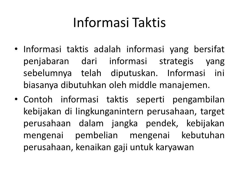 Informasi Taktis Informasi taktis adalah informasi yang bersifat penjabaran dari informasi strategis yang sebelumnya telah diputuskan. Informasi ini b