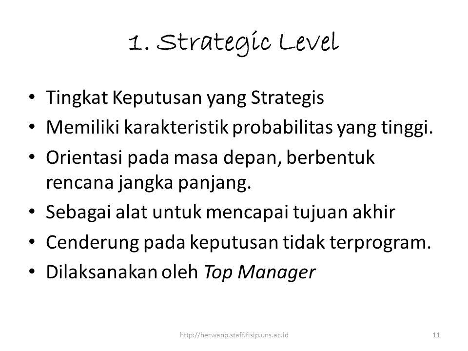1. Strategic Level Tingkat Keputusan yang Strategis Memiliki karakteristik probabilitas yang tinggi. Orientasi pada masa depan, berbentuk rencana jang