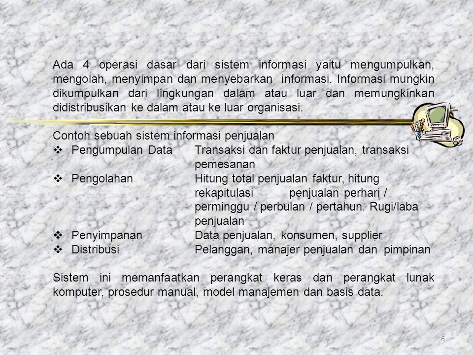 6 Ada 4 operasi dasar dari sistem informasi yaitu mengumpulkan, mengolah, menyimpan dan menyebarkan informasi. Informasi mungkin dikumpulkan dari ling
