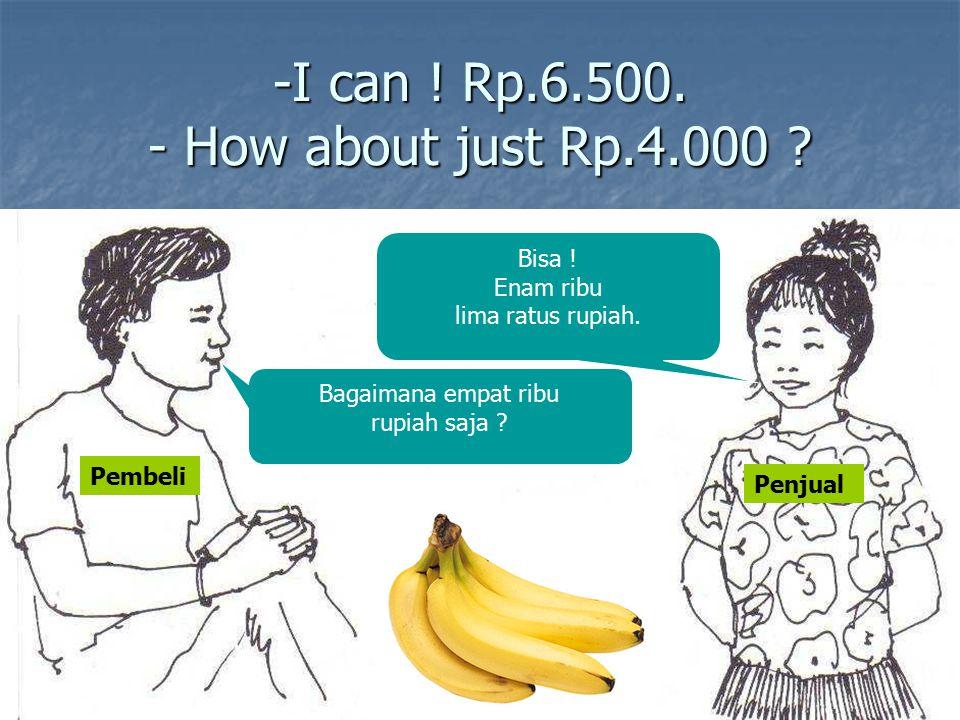 -I can ! Rp.6.500. - How about just Rp.4.000 ? Bagaimana empat ribu rupiah saja ? Bisa ! Enam ribu lima ratus rupiah. Pembeli Penjual