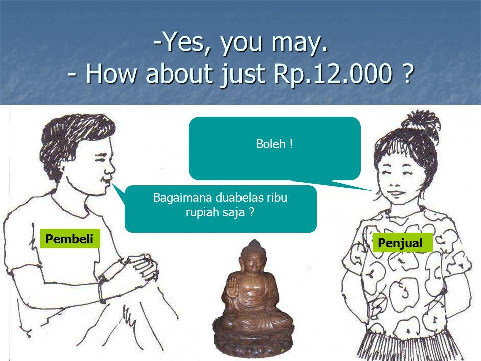 -Yes, you may. - How about just Rp.12.000 ? Bagaimana duabelas ribu rupiah saja ? Boleh ! Pembeli Penjual