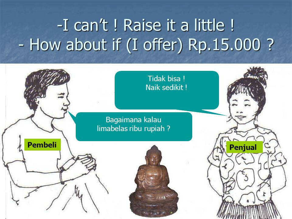-I can't .Raise it a little . - How about if (I offer) Rp.15.000 .