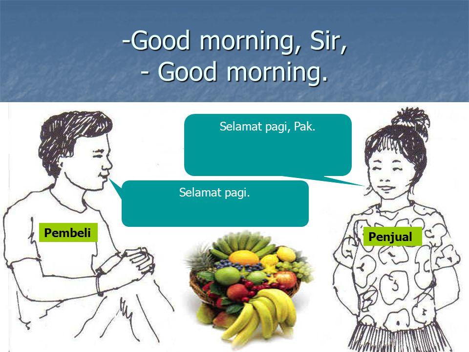 -Good morning, Sir, - Good morning. Selamat pagi. Selamat pagi, Pak. Pembeli Penjual