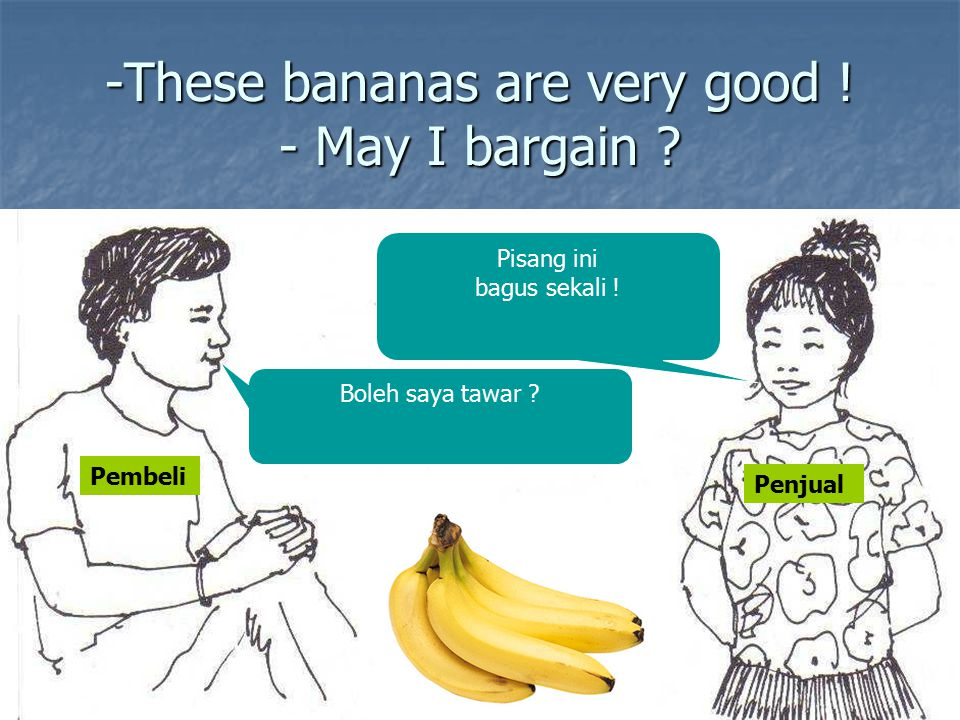 -These bananas are very good .- May I bargain . Boleh saya tawar .