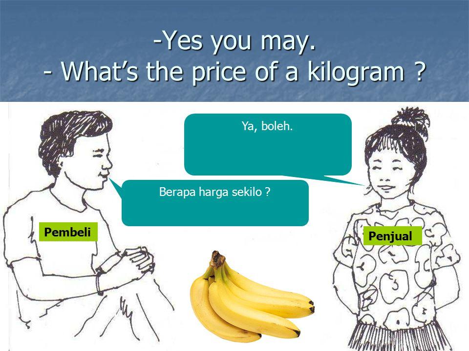 -Yes you may. - What's the price of a kilogram ? Berapa harga sekilo ? Ya, boleh. Pembeli Penjual