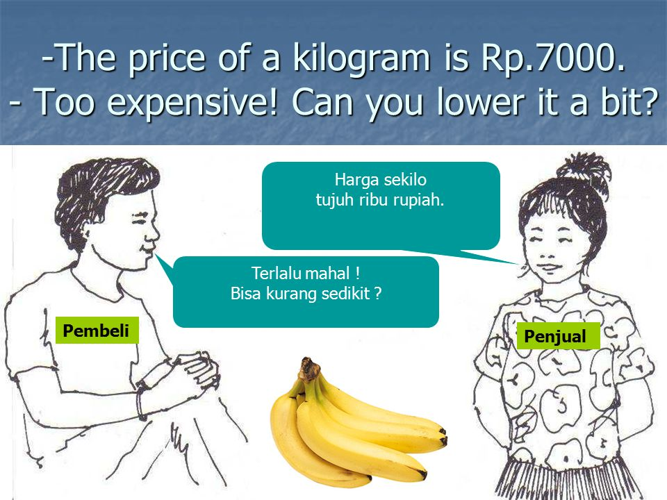 -The price of a kilogram is Rp.7000.- Too expensive.