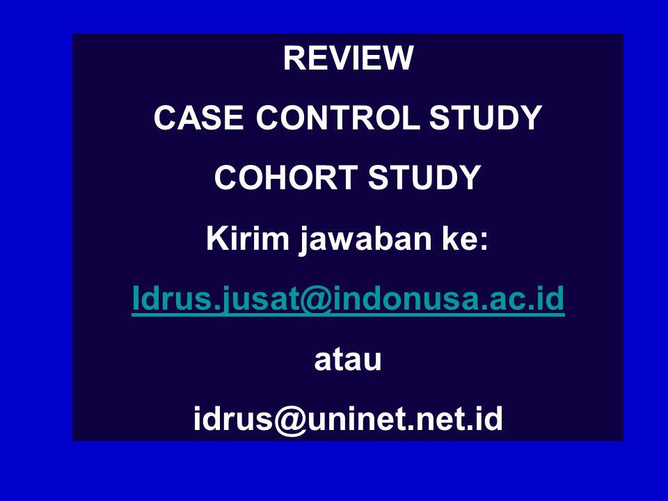 REVIEW CASE CONTROL STUDY COHORT STUDY Kirim jawaban ke: Idrus.jusat@indonusa.ac.id atau idrus@uninet.net.id