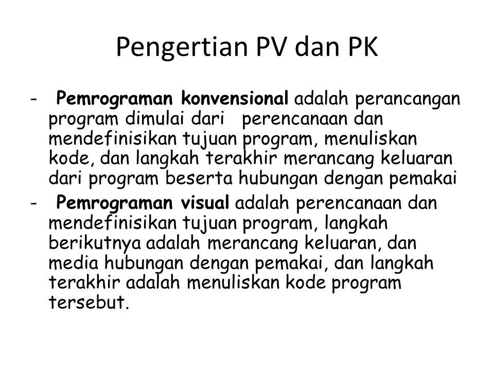 Pengertian PV dan PK - Pemrograman konvensional adalah perancangan program dimulai dari perencanaan dan mendefinisikan tujuan program, menuliskan kode, dan langkah terakhir merancang keluaran dari program beserta hubungan dengan pemakai - Pemrograman visual adalah perencanaan dan mendefinisikan tujuan program, langkah berikutnya adalah merancang keluaran, dan media hubungan dengan pemakai, dan langkah terakhir adalah menuliskan kode program tersebut.