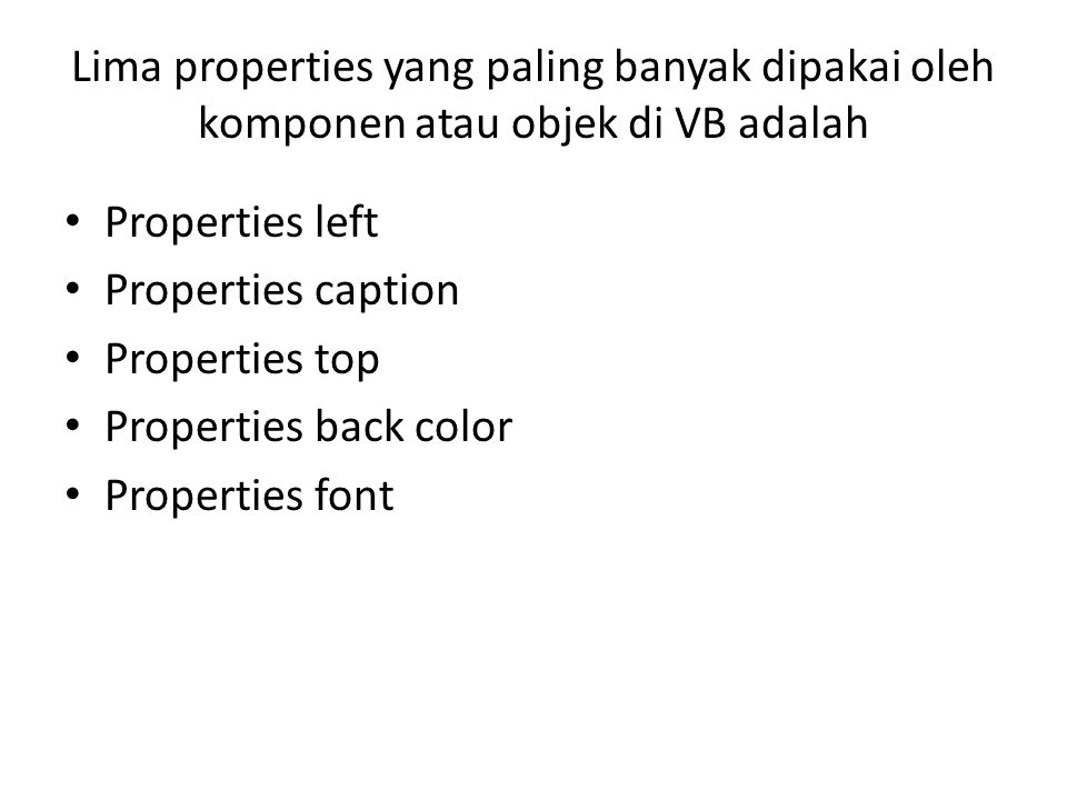 Lima properties yang paling banyak dipakai oleh komponen atau objek di VB adalah Properties left Properties caption Properties top Properties back color Properties font