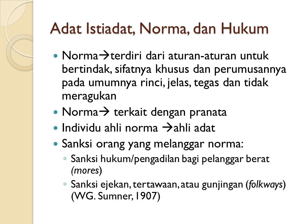 Adat Istiadat, Norma, dan Hukum Norma  terdiri dari aturan-aturan untuk bertindak, sifatnya khusus dan perumusannya pada umumnya rinci, jelas, tegas